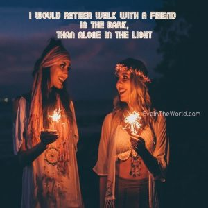 i would rather walk with a friend in the dar than alone in the light